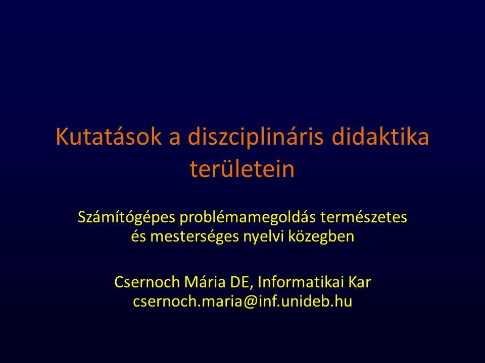 Kutatások a diszciplináris didaktika területein Számítógépes problémamegoldás természetes és mesterséges nyelvi közegben Csernoch Mária DE, Informatikai Kar csernoch.maria@inf.unideb.hu