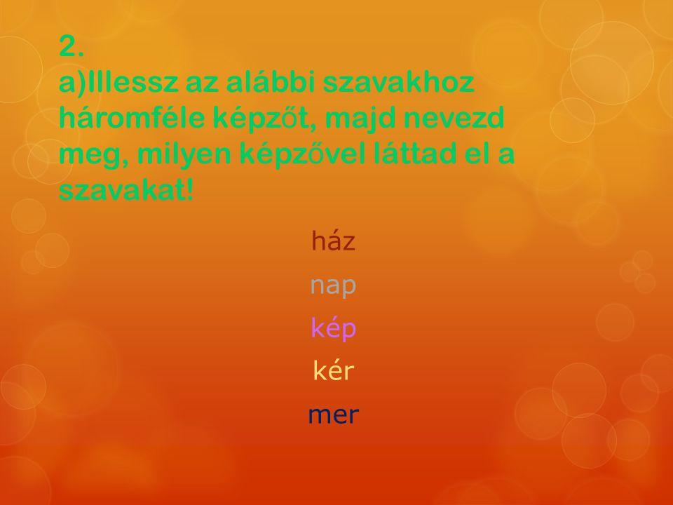 2. a)Illessz az alábbi szavakhoz háromféle képz ő t, majd nevezd meg, milyen képz ő vel láttad el a szavakat! ház nap kép kér mer