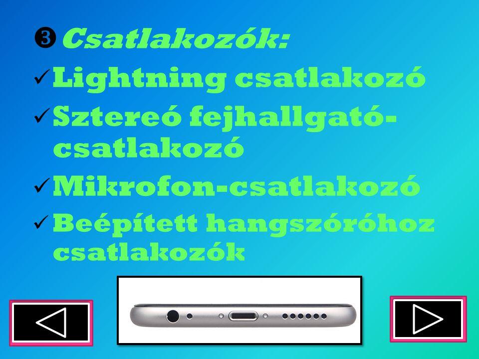  Csatlakozók: Lightning csatlakozó Sztereó fejhallgató- csatlakozó Mikrofon-csatlakozó Beépített hangszóróhoz csatlakozók