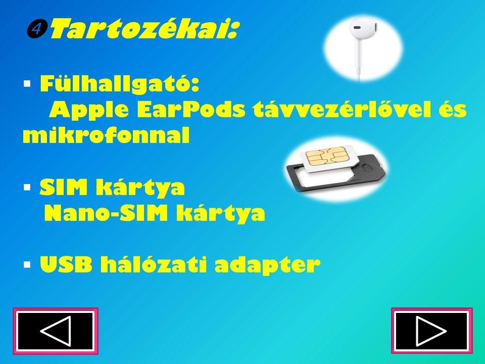  Tartozékai:  Fülhallgató: Apple EarPods távvezérlővel és mikrofonnal  SIM kártya Nano-SIM kártya  USB hálózati adapter