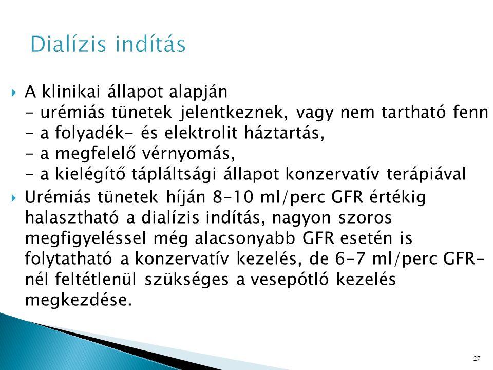 27  A klinikai állapot alapján - urémiás tünetek jelentkeznek, vagy nem tartható fenn - a folyadék- és elektrolit háztartás, - a megfelelő vérnyomás, - a kielégítő tápláltsági állapot konzervatív terápiával  Urémiás tünetek híján 8-10 ml/perc GFR értékig halasztható a dialízis indítás, nagyon szoros megfigyeléssel még alacsonyabb GFR esetén is folytatható a konzervatív kezelés, de 6-7 ml/perc GFR- nél feltétlenül szükséges a vesepótló kezelés megkezdése.