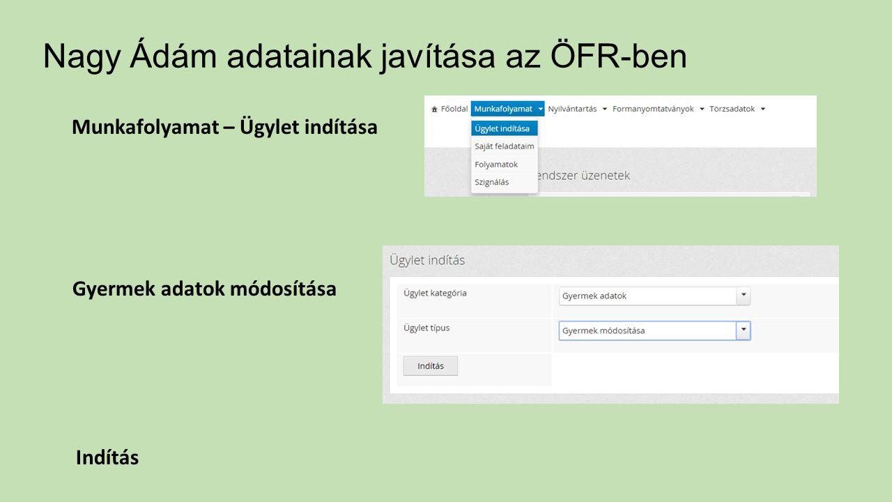 Nagy Ádám adatainak javítása az ÖFR-ben Munkafolyamat – Ügylet indítása Gyermek adatok módosítása Indítás