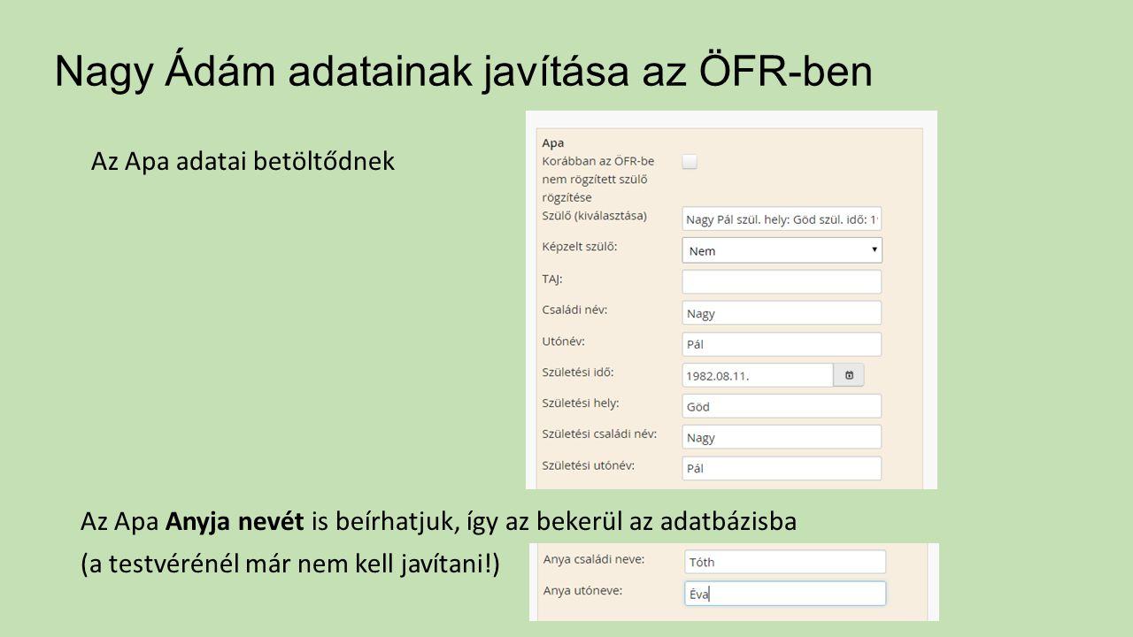 Nagy Ádám adatainak javítása az ÖFR-ben Az Apa adatai betöltődnek Az Apa Anyja nevét is beírhatjuk, így az bekerül az adatbázisba (a testvérénél már nem kell javítani!)