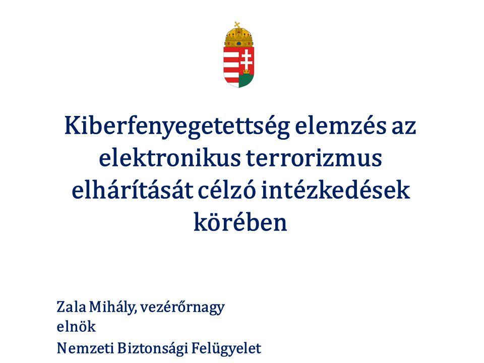 Kiberfenyegetettség elemzés az elektronikus terrorizmus elhárítását célzó intézkedések körében Zala Mihály, vezérőrnagy elnök Nemzeti Biztonsági Felügyelet
