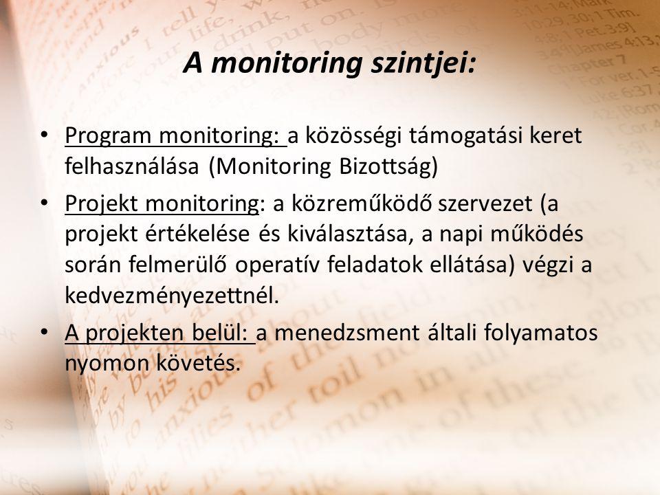 A monitoring szintjei: Program monitoring: a közösségi támogatási keret felhasználása (Monitoring Bizottság) Projekt monitoring: a közreműködő szervezet (a projekt értékelése és kiválasztása, a napi működés során felmerülő operatív feladatok ellátása) végzi a kedvezményezettnél.