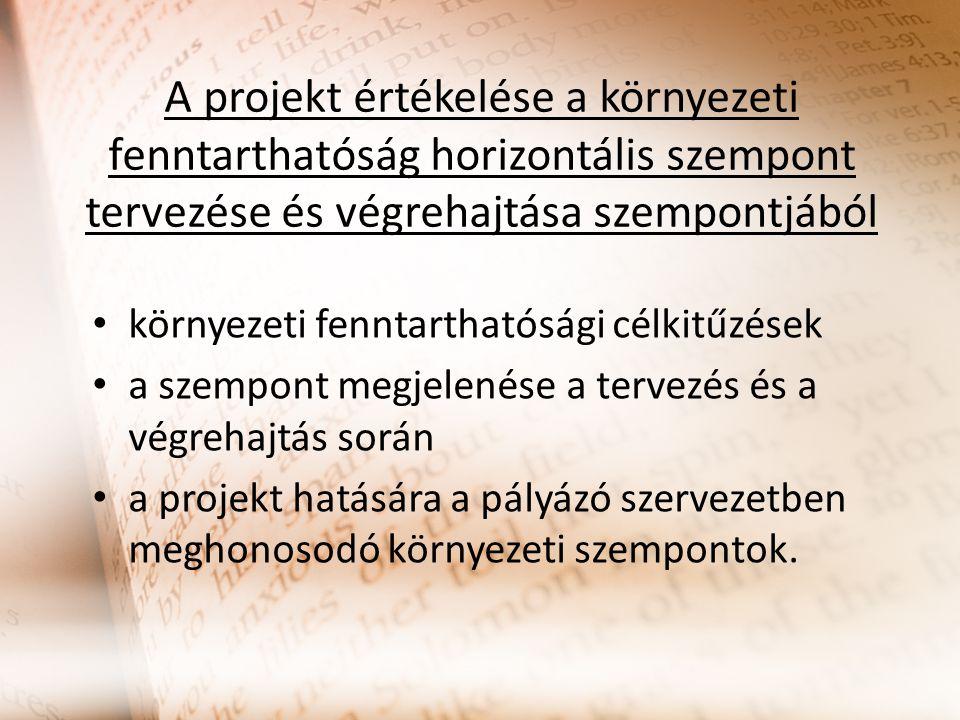 A projekt értékelése a környezeti fenntarthatóság horizontális szempont tervezése és végrehajtása szempontjából környezeti fenntarthatósági célkitűzések a szempont megjelenése a tervezés és a végrehajtás során a projekt hatására a pályázó szervezetben meghonosodó környezeti szempontok.