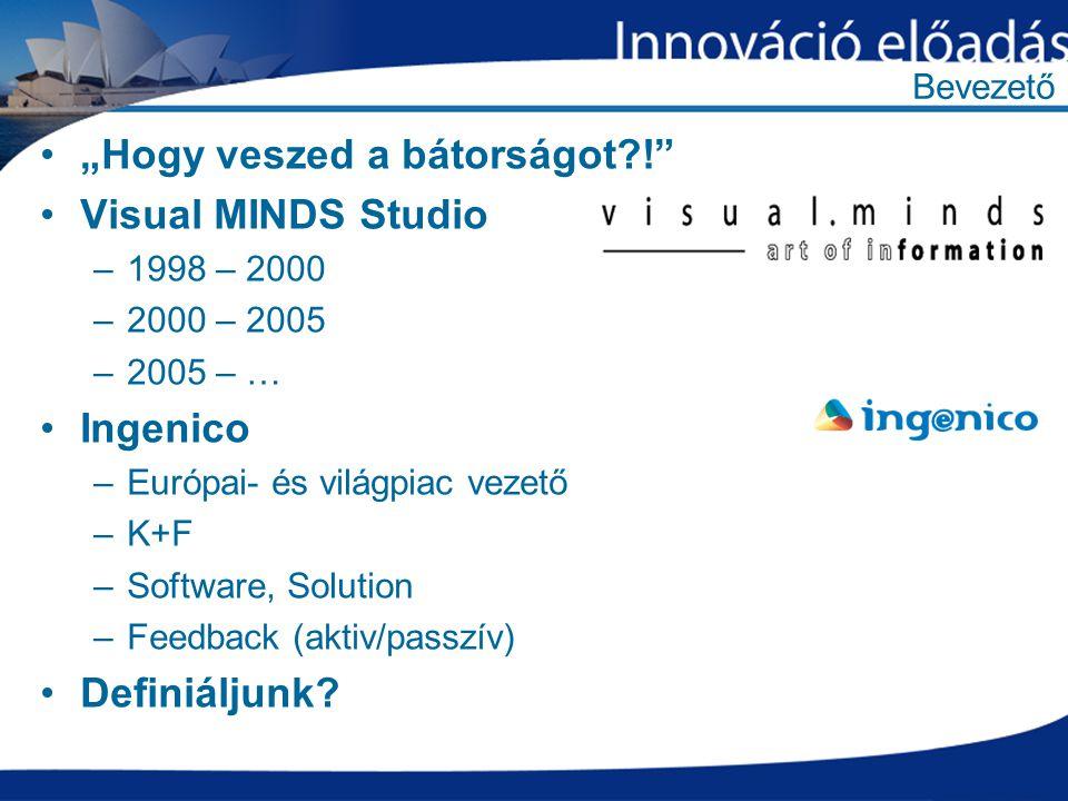 """Bevezető """"Hogy veszed a bátorságot ! Visual MINDS Studio –1998 – 2000 –2000 – 2005 –2005 – … Ingenico –Európai- és világpiac vezető –K+F –Software, Solution –Feedback (aktiv/passzív) Definiáljunk"""