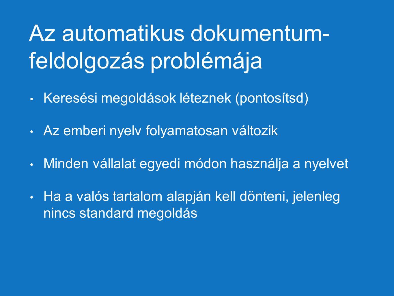 Az automatikus dokumentum- feldolgozás problémája Keresési megoldások léteznek (pontosítsd) Az emberi nyelv folyamatosan változik Minden vállalat egye