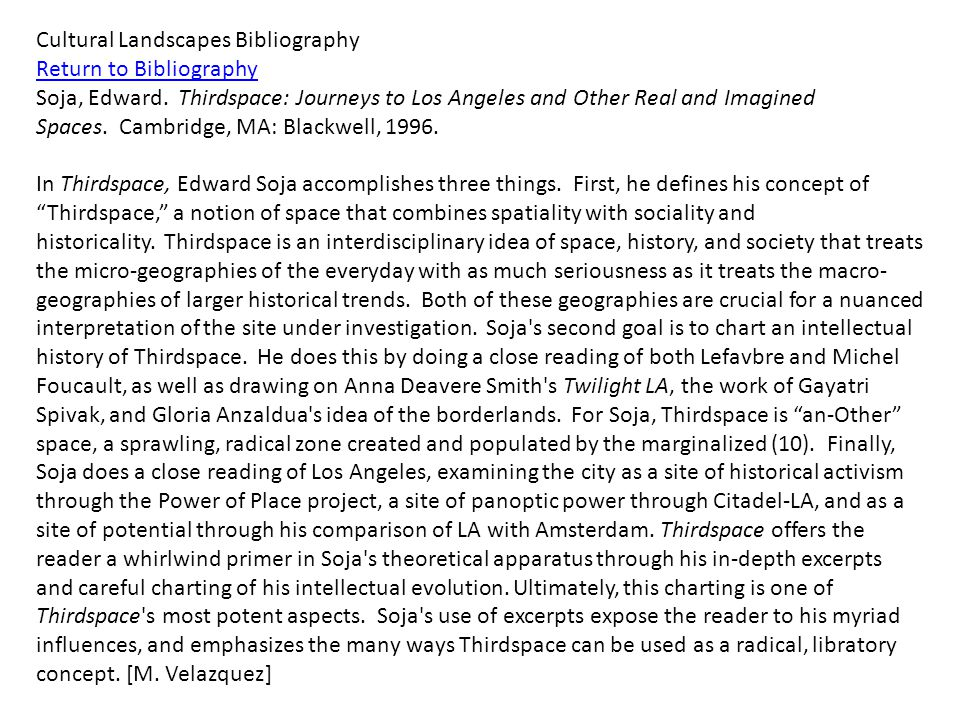 Cultural Landscapes Bibliography Return to Bibliography Soja, Edward. Thirdspace: Journeys to Los Angeles and Other Real and Imagined Spaces. Cambridg