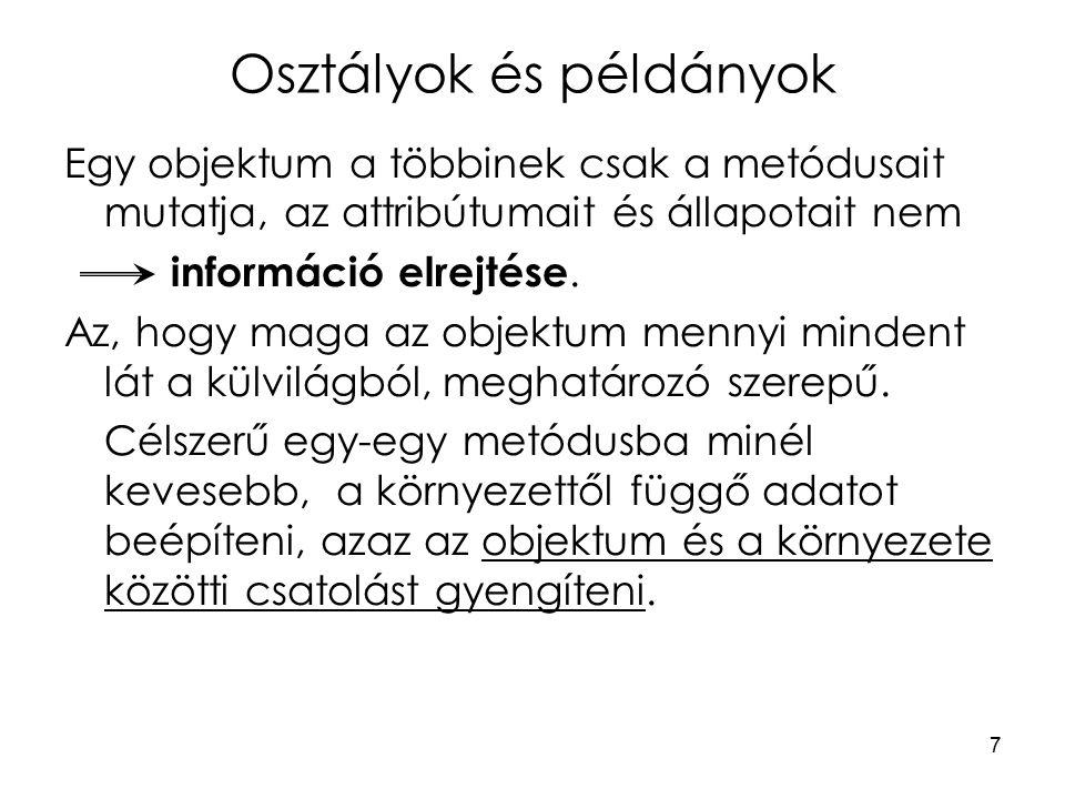 7 Osztályok és példányok Egy objektum a többinek csak a metódusait mutatja, az attribútumait és állapotait nem információ elrejtése.