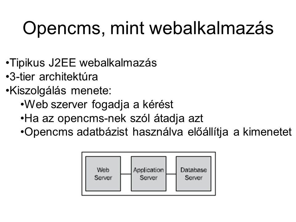 Opencms, mint webalkalmazás Tipikus J2EE webalkalmazás 3-tier architektúra Kiszolgálás menete: Web szerver fogadja a kérést Ha az opencms-nek szól átadja azt Opencms adatbázist használva előállítja a kimenetet