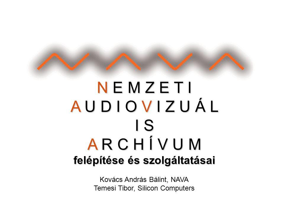 N E M Z E T I A U D I O V I Z U Á L I S A R C H Í V U M felépítése és szolgáltatásai Kovács András Bálint, NAVA Temesi Tibor, Silicon Computers