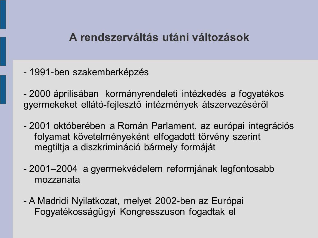 A rendszerváltás utáni változások - 1991-ben szakemberképzés - 2000 áprilisában kormányrendeleti intézkedés a fogyatékos gyermekeket ellátó-fejlesztő intézmények átszervezéséről - 2001 októberében a Román Parlament, az európai integrációs folyamat követelményeként elfogadott törvény szerint megtiltja a diszkrimináció bármely formáját - 2001–2004 a gyermekvédelem reformjának legfontosabb mozzanata - A Madridi Nyilatkozat, melyet 2002-ben az Európai Fogyatékosságügyi Kongresszuson fogadtak el