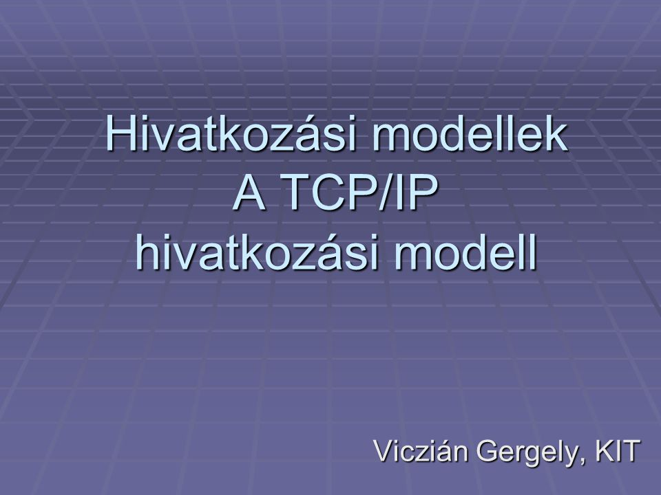 Hivatkozási modellek A TCP/IP hivatkozási modell Viczián Gergely, KIT
