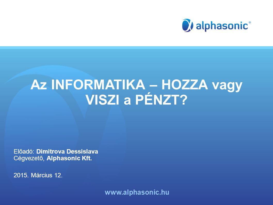 Az INFORMATIKA – HOZZA vagy VISZI a PÉNZT. Előadó: Dimitrova Dessislava Cégvezető, Alphasonic Kft.