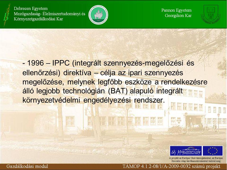 - 1996 – IPPC (integrált szennyezés-megelőzési és ellenőrzési) direktíva – célja az ipari szennyezés megelőzése, melynek legfőbb eszköze a rendelkezésre álló legjobb technológián (BAT) alapuló integrált környezetvédelmi engedélyezési rendszer.