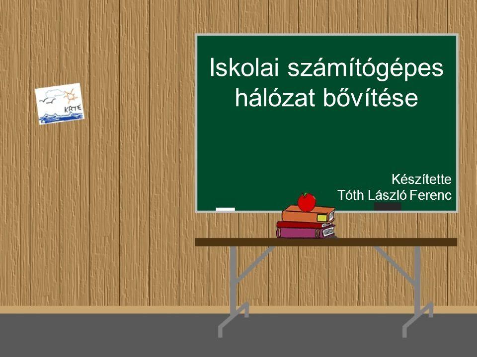 Iskolai számítógépes hálózat bővítése Készítette Tóth László Ferenc