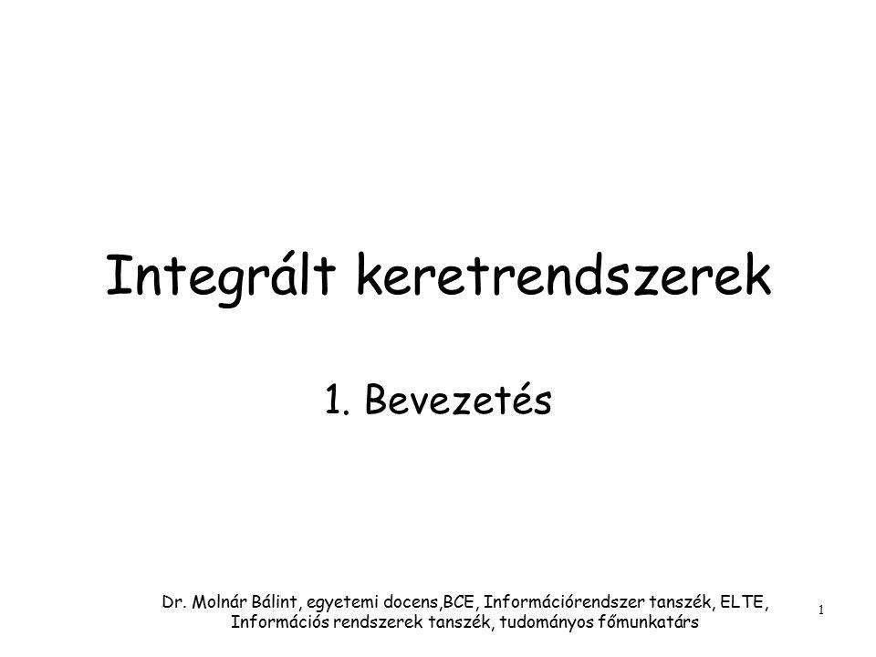 Dr. Molnár Bálint, egyetemi docens,BCE, Információrendszer tanszék, ELTE, Információs rendszerek tanszék, tudományos főmunkatárs 1 Integrált keretrend