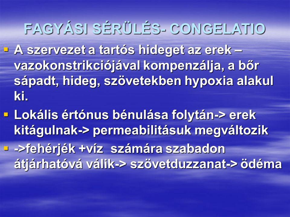 FAGYÁSI SÉRÜLÉS- CONGELATIO  A szervezet a tartós hideget az erek – vazokonstrikciójával kompenzálja, a bőr sápadt, hideg, szövetekben hypoxia alakul ki.