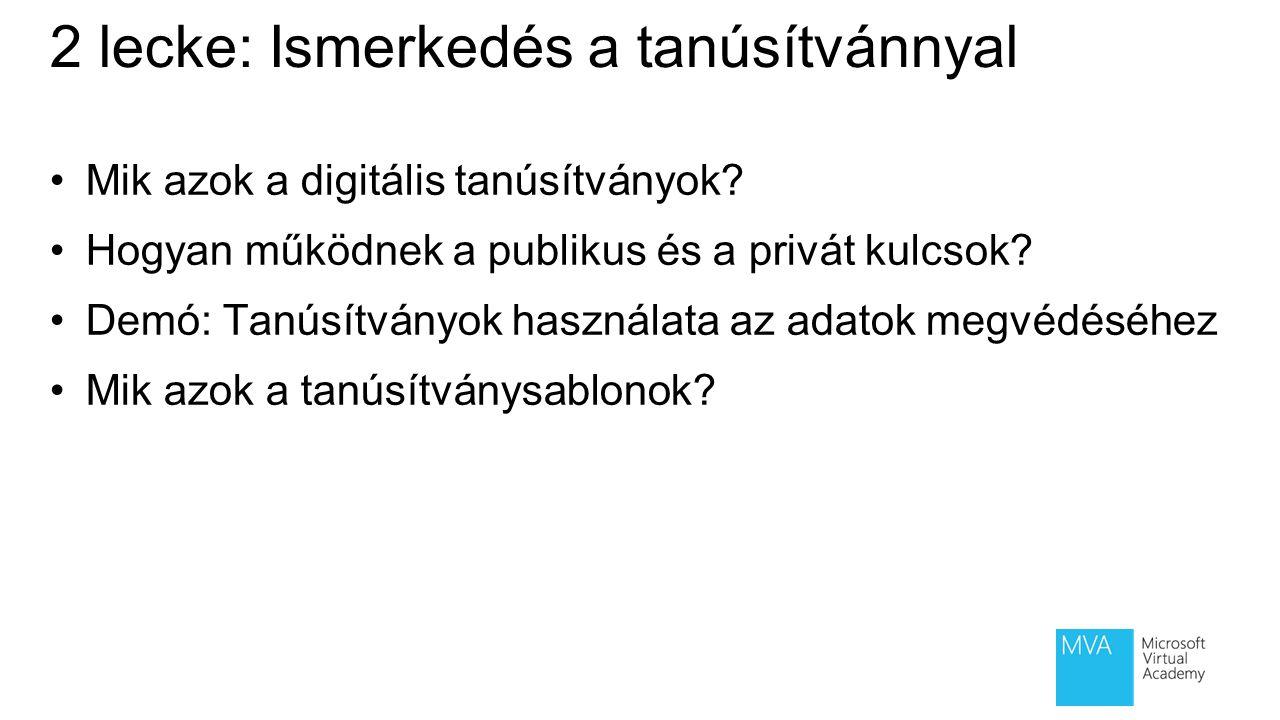 2 lecke: Ismerkedés a tanúsítvánnyal Mik azok a digitális tanúsítványok? Hogyan működnek a publikus és a privát kulcsok? Demó: Tanúsítványok használat