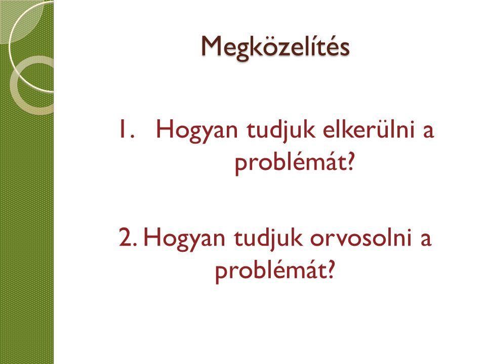 Megközelítés 1.Hogyan tudjuk elkerülni a problémát? 2. Hogyan tudjuk orvosolni a problémát?