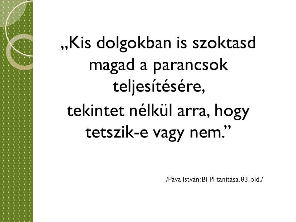 """""""Kis dolgokban is szoktasd magad a parancsok teljesítésére, tekintet nélkül arra, hogy tetszik-e vagy nem."""" /Páva István: Bi-Pi tanítása. 83. old./"""