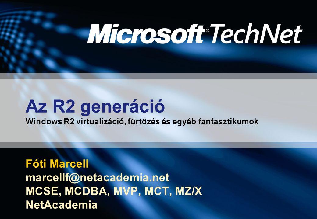 Az R2 generáció Windows R2 virtualizáció, fürtözés és egyéb fantasztikumok Fóti Marcell marcellf@netacademia.net MCSE, MCDBA, MVP, MCT, MZ/X NetAcademia