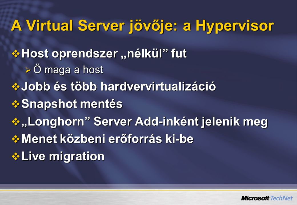 """A Virtual Server jövője: a Hypervisor  Host oprendszer """"nélkül fut  Ő maga a host  Jobb és több hardvervirtualizáció  Snapshot mentés  """"Longhorn Server Add-inként jelenik meg  Menet közbeni erőforrás ki-be  Live migration"""