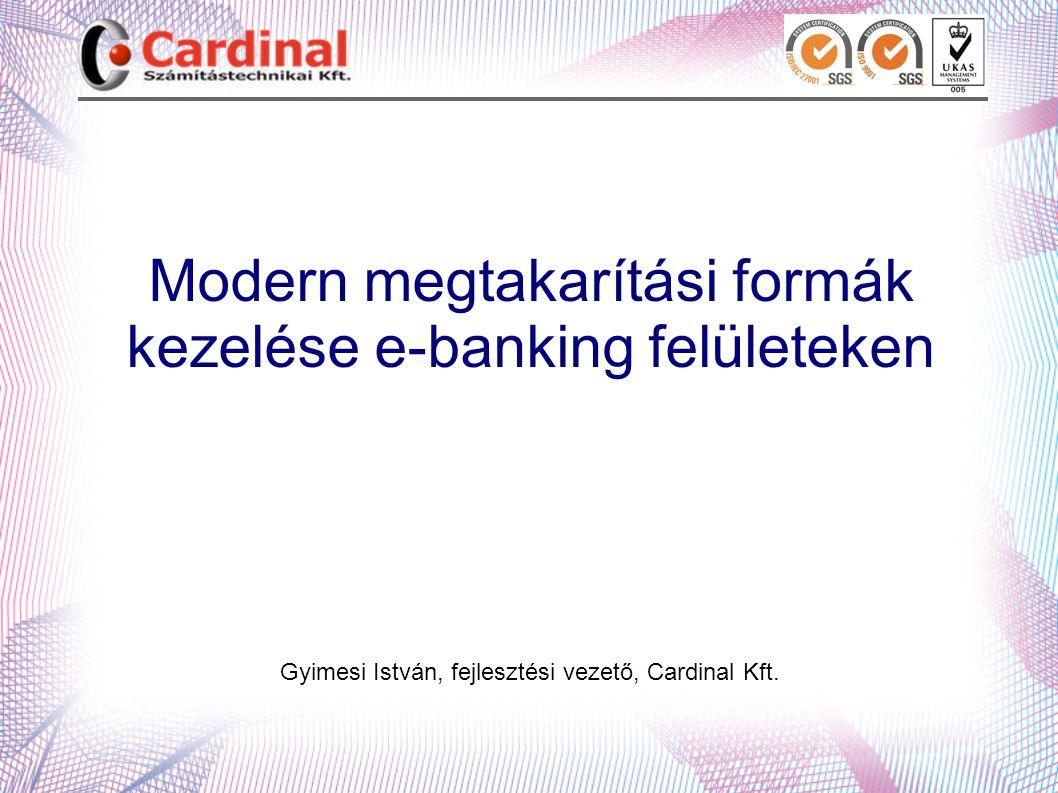 Modern megtakarítási formák kezelése e-banking felületeken Gyimesi István, fejlesztési vezető, Cardinal Kft.