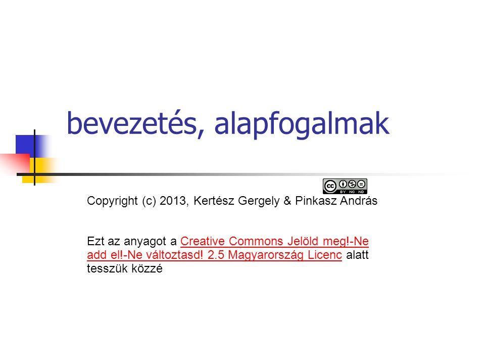 bevezetés, alapfogalmak Copyright (c) 2013, Kertész Gergely & Pinkasz András Ezt az anyagot a Creative Commons Jelöld meg!-Ne add el!-Ne változtasd! 2