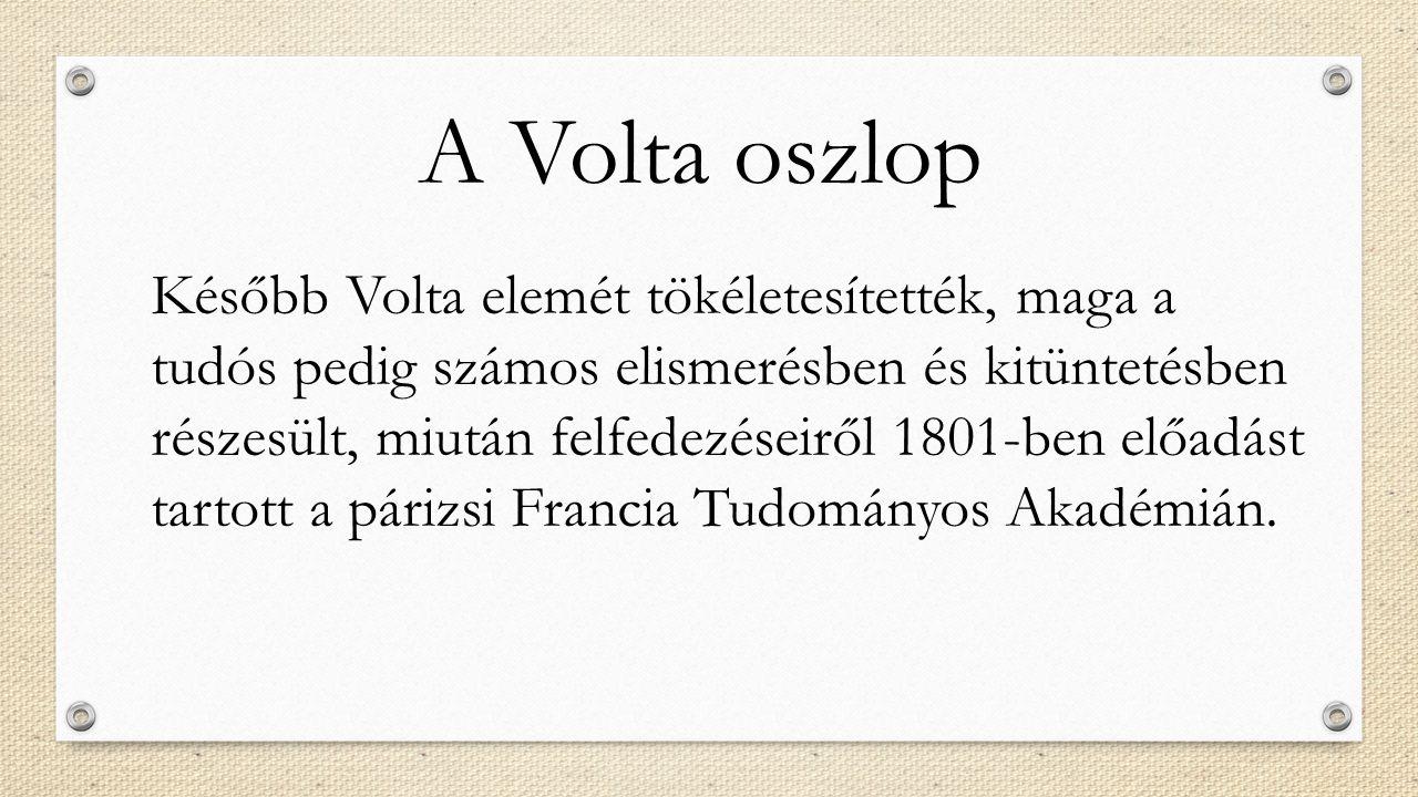 A Volta oszlop Később Volta elemét tökéletesítették, maga a tudós pedig számos elismerésben és kitüntetésben részesült, miután felfedezéseiről 1801-be