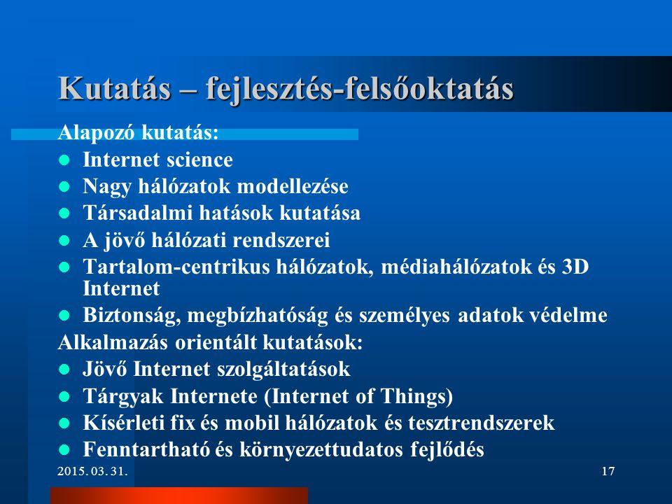 2015. 03. 31.17 Kutatás – fejlesztés-felsőoktatás Alapozó kutatás: Internet science Nagy hálózatok modellezése Társadalmi hatások kutatása A jövő háló