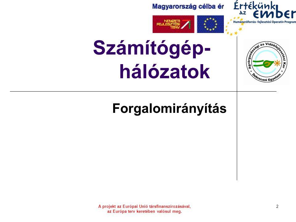 A projekt az Európai Unió társfinanszírozásával, az Európa terv keretében valósul meg. 2 Számítógép- hálózatok Forgalomirányítás