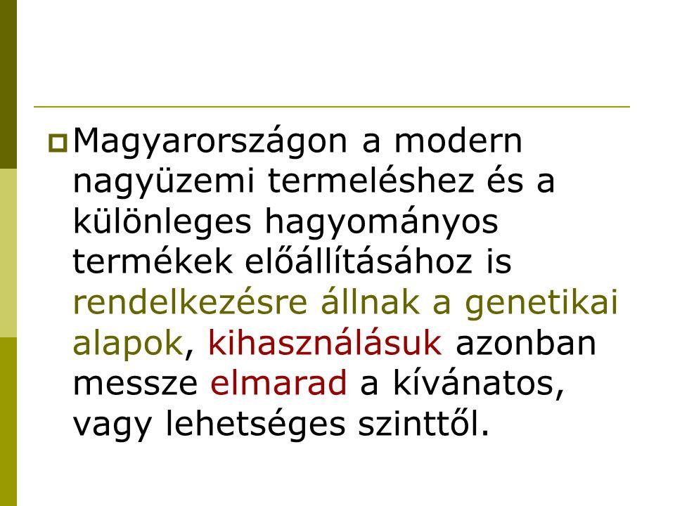  Magyarországon a modern nagyüzemi termeléshez és a különleges hagyományos termékek előállításához is rendelkezésre állnak a genetikai alapok, kihasználásuk azonban messze elmarad a kívánatos, vagy lehetséges szinttől.