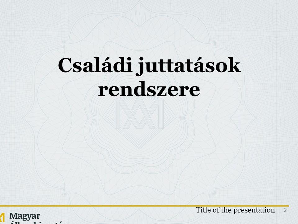 Családi juttatások rendszere Title of the presentation 2