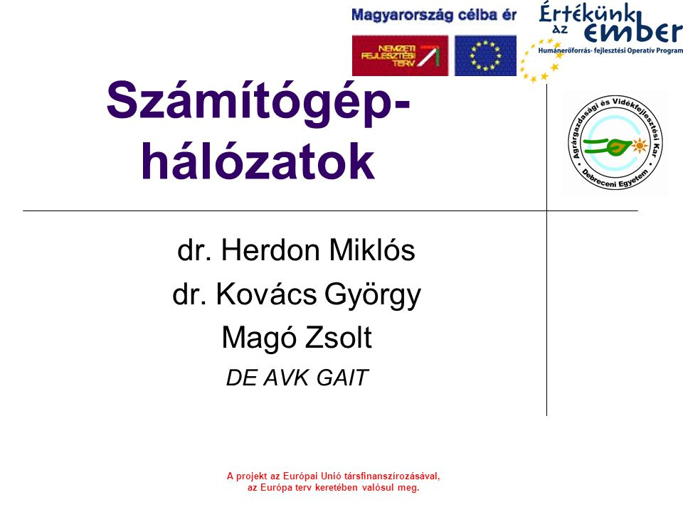 A projekt az Európai Unió társfinanszírozásával, az Európa terv keretében valósul meg. Számítógép- hálózatok dr. Herdon Miklós dr. Kovács György Magó