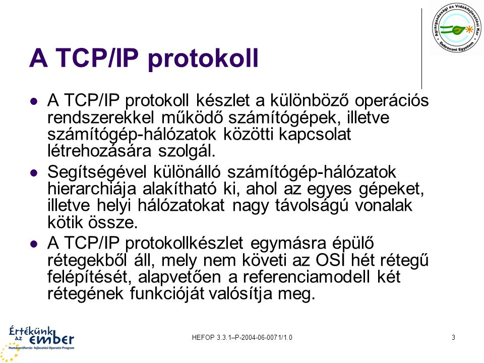 HEFOP 3.3.1–P-2004-06-0071/1.03 A TCP/IP protokoll A TCP/IP protokoll készlet a különböző operációs rendszerekkel működő számítógépek, illetve számító
