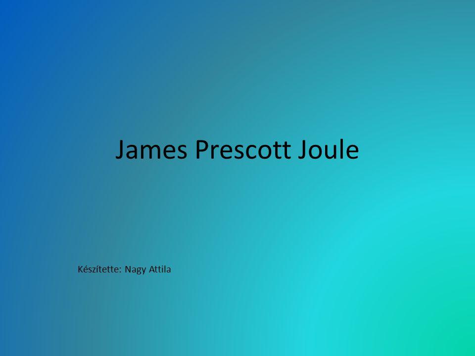 James Prescott Joule Készítette: Nagy Attila