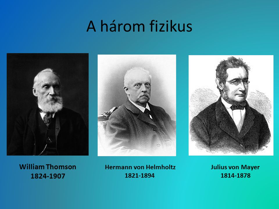 A három fizikus William Thomson 1824-1907 Hermann von Helmholtz 1821-1894 Julius von Mayer 1814-1878
