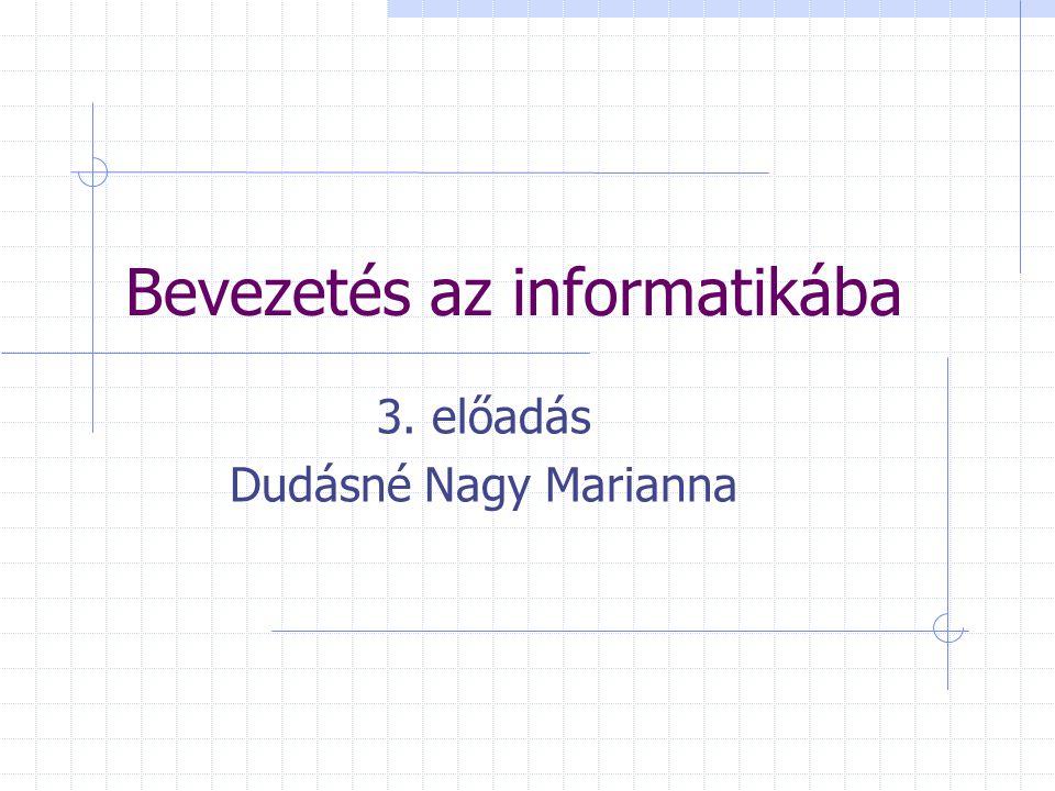 Bevezetés az informatikába 3. előadás Dudásné Nagy Marianna