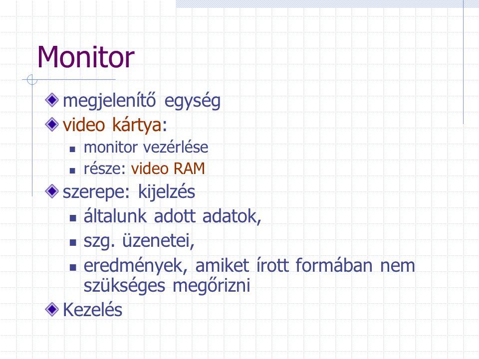 Monitor megjelenítő egység video kártya: monitor vezérlése része: video RAM szerepe: kijelzés általunk adott adatok, szg. üzenetei, eredmények, amiket