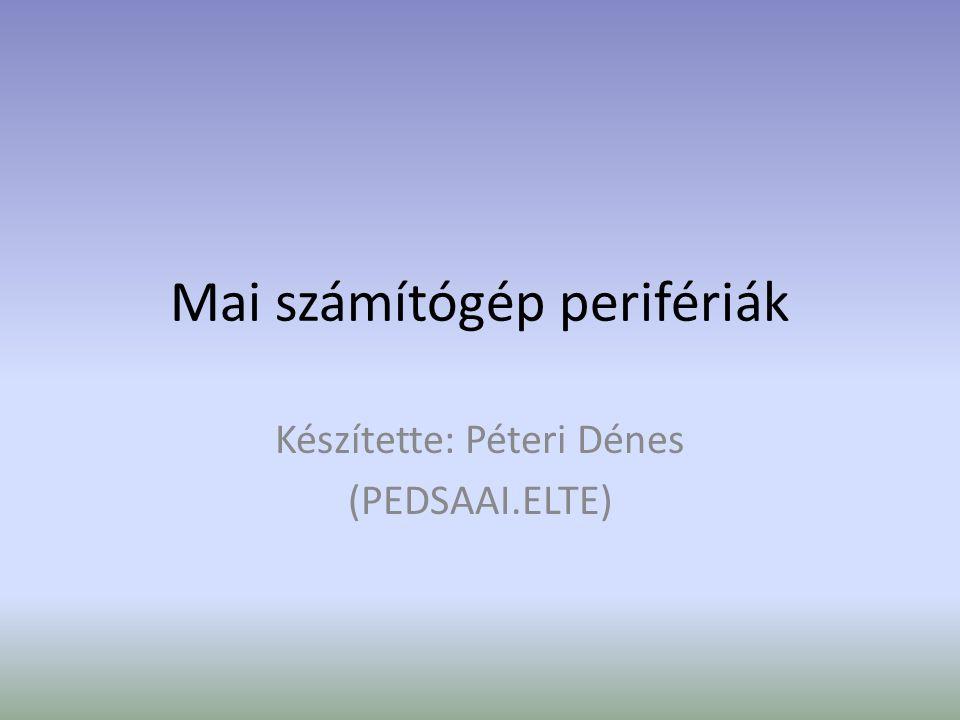 Mai számítógép perifériák Készítette: Péteri Dénes (PEDSAAI.ELTE)