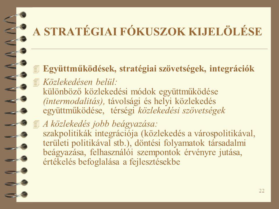22 4 Együttműködések, stratégiai szövetségek, integrációk 4 Közlekedésen belül: különböző közlekedési módok együttműködése (intermodalitás), távolsági és helyi közlekedés együttműködése, térségi közlekedési szövetségek 4 A közlekedés jobb beágyazása: szakpolitikák integrációja (közlekedés a várospolitikával, területi politikával stb.), döntési folyamatok társadalmi beágyazása, felhasználói szempontok érvényre jutása, értékelés befoglalása a fejlesztésekbe A STRATÉGIAI FÓKUSZOK KIJELÖLÉSE
