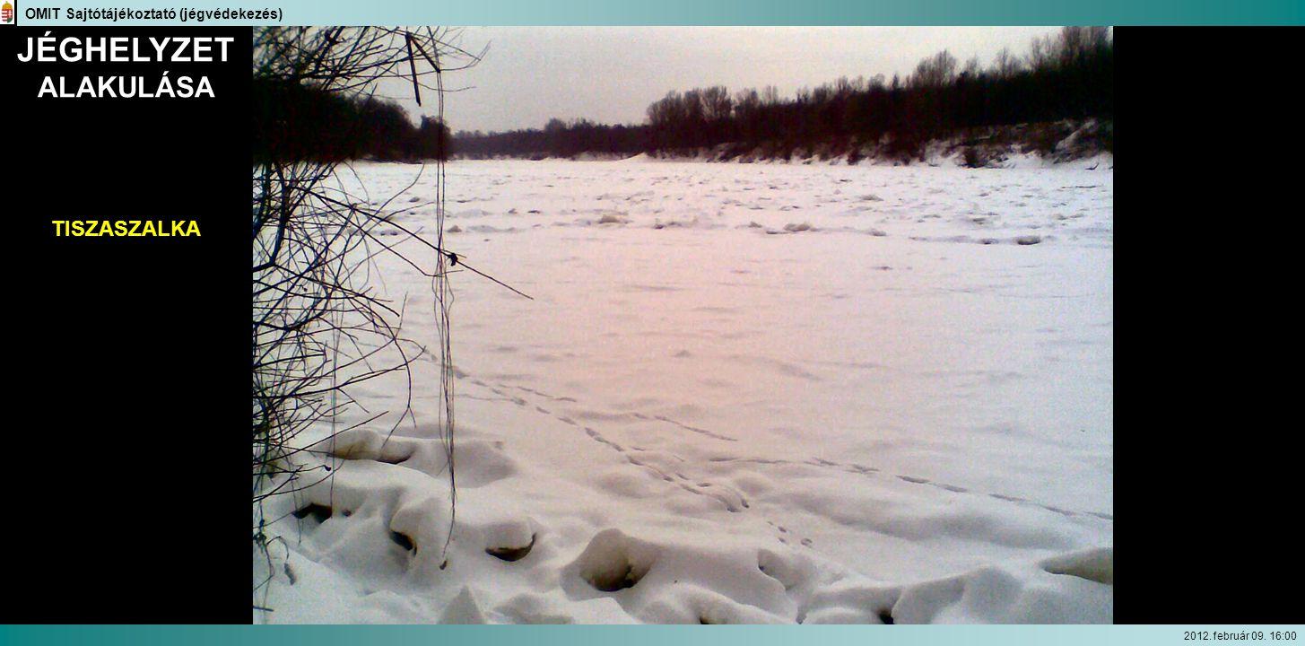JÉGHELYZET ALAKULÁSA TISZASZALKA OMIT Sajtótájékoztató (jégvédekezés) 2012. február 09. 16:00