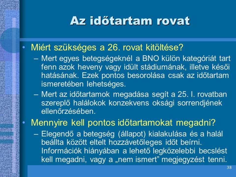 38 Az időtartam rovat Miért szükséges a 26. rovat kitöltése? –Mert egyes betegségeknél a BNO külön kategóriát tart fenn azok heveny vagy idült stádium
