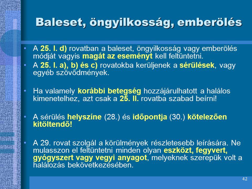 42 Baleset, öngyilkosság, emberölés A 25. I. d) rovatban a baleset, öngyilkosság vagy emberölés módját vagyis magát az eseményt kell feltüntetni. A 25