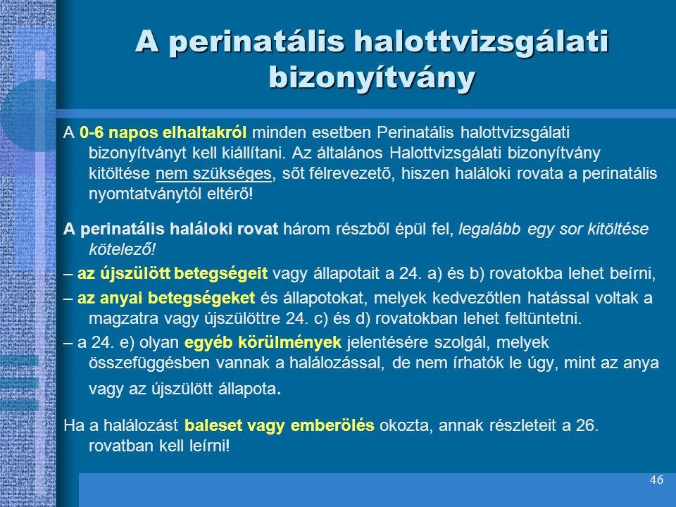 46 A perinatális halottvizsgálati bizonyítvány A 0-6 napos elhaltakról minden esetben Perinatális halottvizsgálati bizonyítványt kell kiállítani. Az á