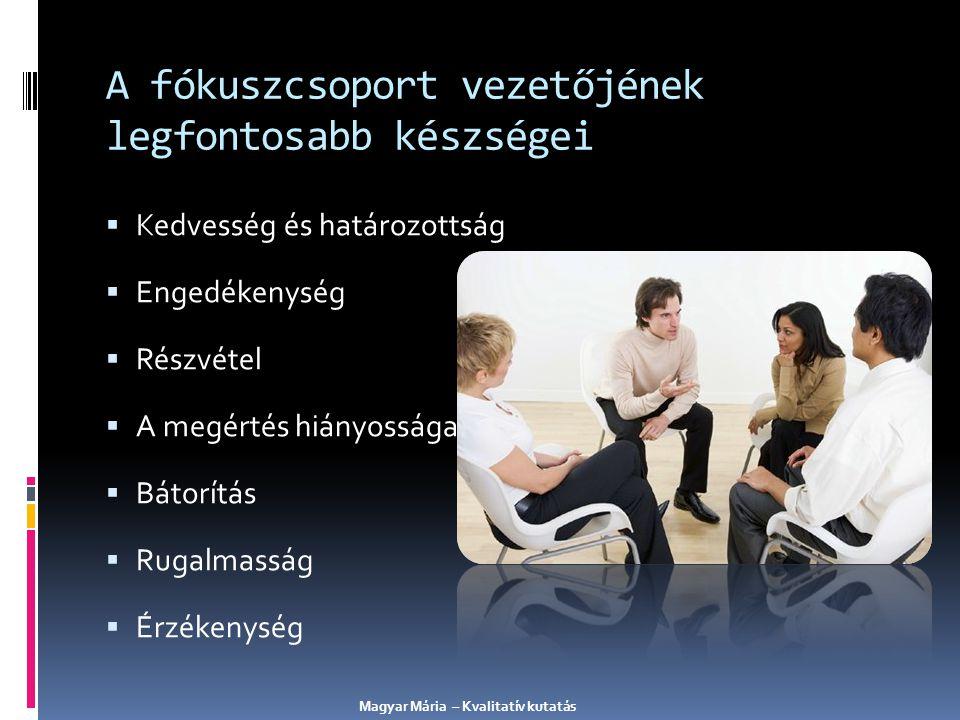 A fókuszcsoport tervezésének és lebonyolításának folyamata A marketingkutatási projekt céljainak meghatározása, a kutatási probléma definiálása A kvalitatív kutatás célkitűzéseinek meghatározása A fókuszcsoportok által megválaszolandó kérdések meghatározása A szűrő kérdőív megírása A moderátor interjú-vezérfonalának összeállítása A fókuszcsoportos interjú lebonyolítása A felvételek visszajátszása, az adatok elemzése Az eredmények összefoglalása és ellenőrző kutatás tervezése vagy cselekvési terv 5 1 2 3 4 6 7 8 Magyar Mária – Kvalitatív kutatás