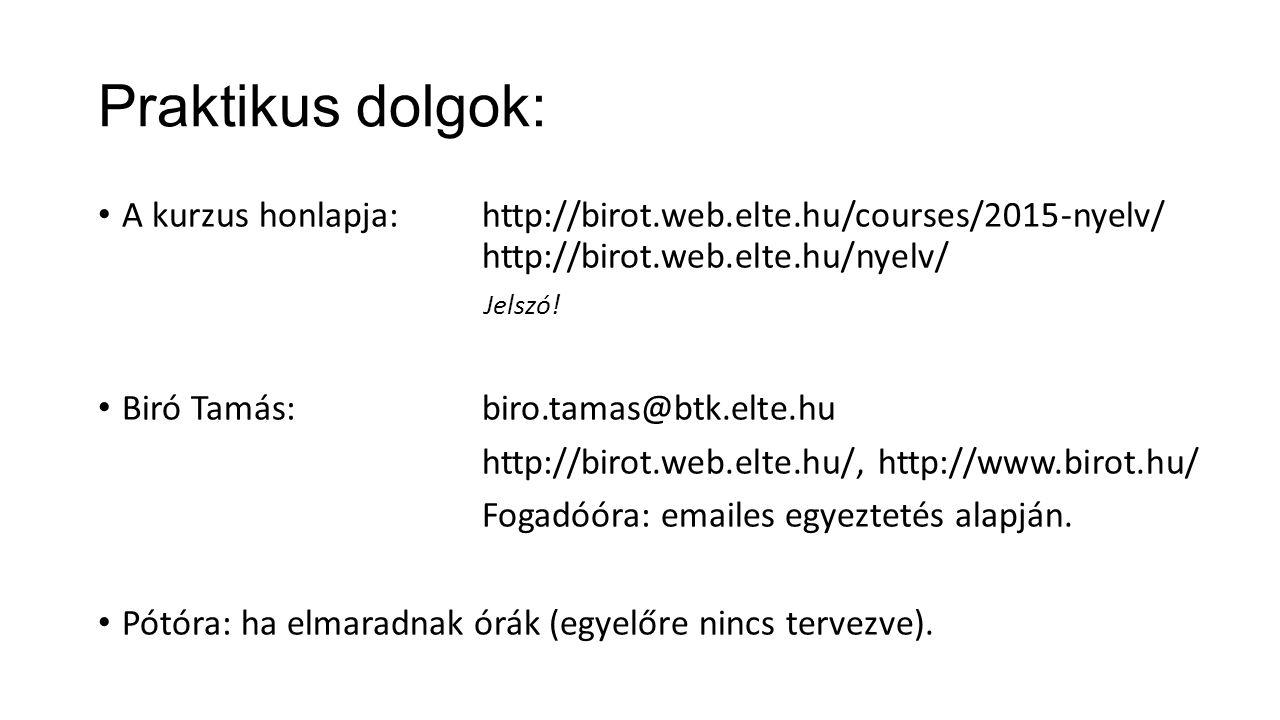 Praktikus dolgok: A kurzus honlapja:http://birot.web.elte.hu/courses/2015-nyelv/ http://birot.web.elte.hu/nyelv/ Jelszó! Biró Tamás:biro.tamas@btk.elt