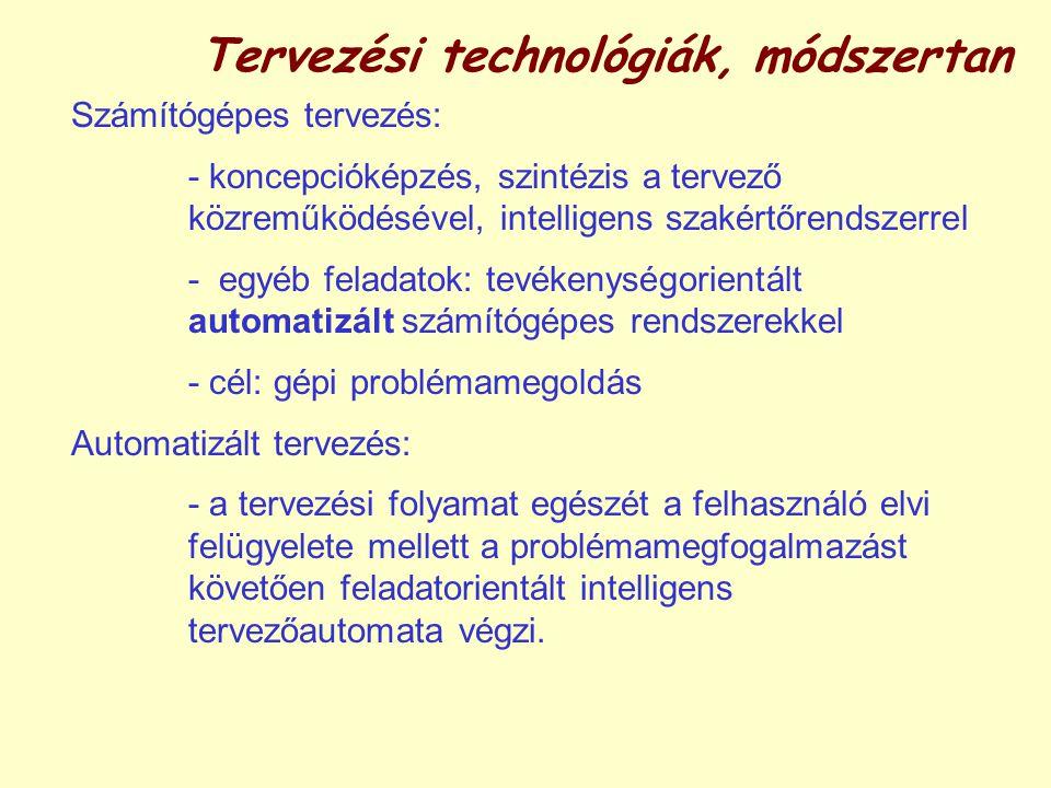 Tervezési technológiák, módszertan Számítógépes tervezés: - koncepcióképzés, szintézis a tervező közreműködésével, intelligens szakértőrendszerrel - egyéb feladatok: tevékenységorientált automatizált számítógépes rendszerekkel - cél: gépi problémamegoldás Automatizált tervezés: - a tervezési folyamat egészét a felhasználó elvi felügyelete mellett a problémamegfogalmazást követően feladatorientált intelligens tervezőautomata végzi.